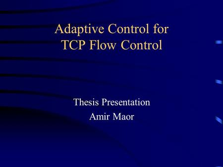 Adaptive Control for TCP Flow Control Thesis Presentation Amir Maor.