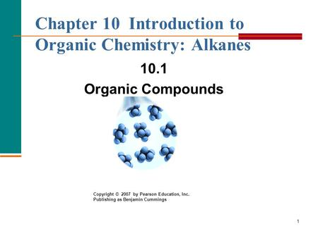 1 Chapter 10 Introduction to Organic Chemistry: Alkanes 10.1 Organic Compounds Copyright © 2007 by Pearson Education, Inc. Publishing as Benjamin Cummings.