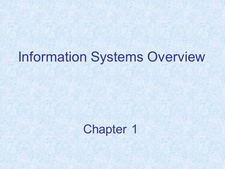 "Chapter 1 Information Systems Overview. Chapter Objectives Understand the term ""information system"" (IS), Describe the evolution of computing, Explain."