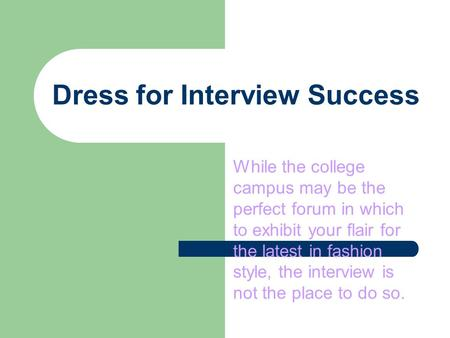 Dress for Interview Success While the college campus may be the perfect forum in which to exhibit your flair for the latest in fashion style, the interview.
