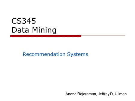 CS345 Data Mining Recommendation Systems Anand Rajaraman, Jeffrey D. Ullman.
