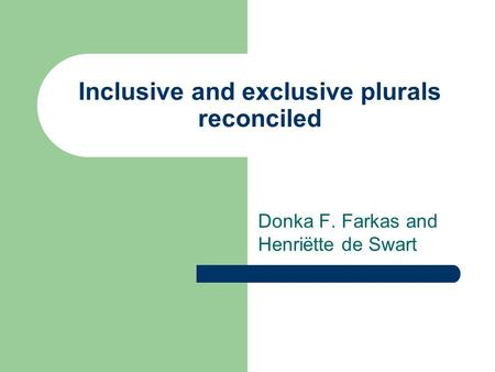 Inclusive and exclusive plurals reconciled Donka F. Farkas and Henriëtte de Swart.