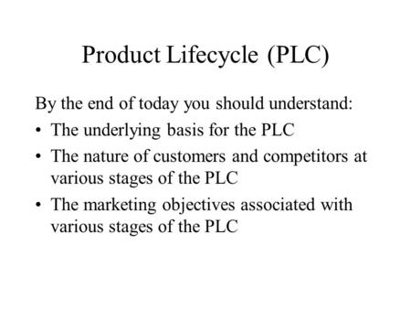 Product Lifecycle (PLC) By the end of today you should understand: The underlying basis for the PLC The nature of customers and competitors at various.