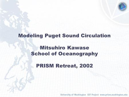 Modeling Puget Sound Circulation Mitsuhiro Kawase School of Oceanography PRISM Retreat, 2002.