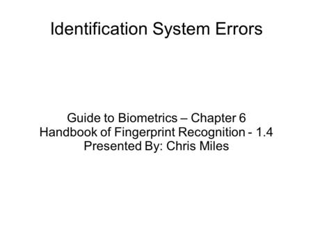 Identification System Errors Guide to Biometrics – Chapter 6 Handbook of Fingerprint Recognition - 1.4 Presented By: Chris Miles.