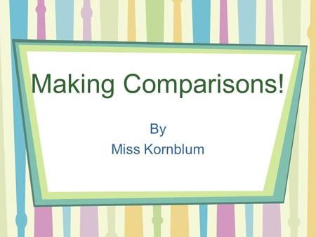 Making Comparisons! By Miss Kornblum Comparisons Today we are going to learn about making comparisons. –How things are alike and how they are different.