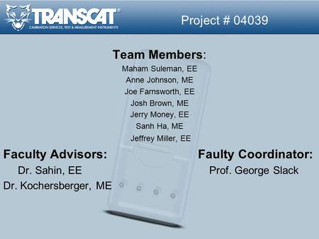 Project # 04039 Team Members: Maham Suleman, EE Anne Johnson, ME Joe Farnsworth, EE Josh Brown, ME Jerry Money, EE Sanh Ha, ME Jeffrey Miller, EE Faculty.
