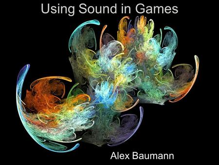Using Sound in Games Alex Baumann Outline 3D Spatialization Getting and Editing Sounds Using Sounds in Games Music in Games Example Videos.
