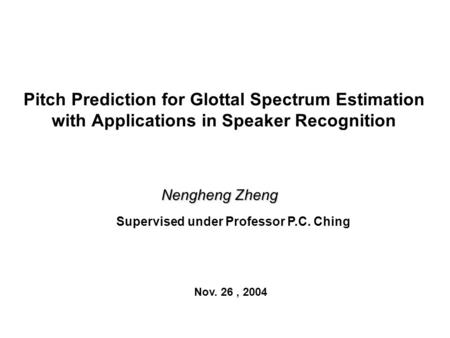 Pitch Prediction for Glottal Spectrum Estimation with Applications in Speaker Recognition Nengheng Zheng Supervised under Professor P.C. Ching Nov. 26,