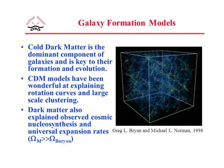 Galaxy Formation Models Cold Dark Matter is the dominant component of galaxies and is key to their formation and evolution. CDM models have been wonderful.