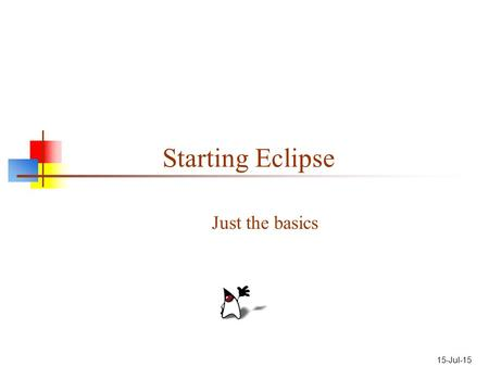 "15-Jul-15 Starting Eclipse Just the basics. Getting Eclipse If you Google for ""Eclipse"": The first hit is the home page,  The second."