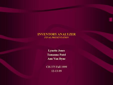 INVENTORY ANALYZER FINAL PRESENTATION Lynette Jones Tamanna Patel Ann Van Dyne CIS 375 Fall 1999 12-13-99.