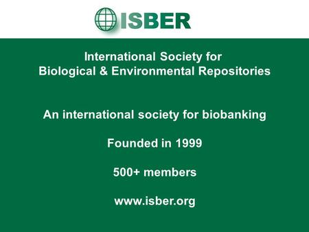 International Society for Biological & Environmental Repositories An international society for biobanking Founded in 1999 500+ members www.isber.org.