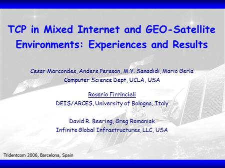 Tridentcom 2006, Barcelona, Spain TCP in Mixed Internet and GEO-Satellite Environments: Experiences and Results Cesar Marcondes, Anders Persson, M.Y. Sanadidi,