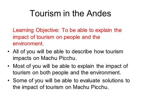Tourism in the Andes Learning Objective: To be able to explain the impact of tourism on people and the environment. All of you will be able to describe.