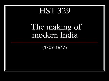 HST 329 The making of modern India (1707-1947). Introducing Dates 1498: Vasco- Da Gama Reaching India 1757: The beginning of the British Empire 1857: