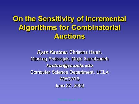 WECWIS, June 27, 2002 On the Sensitivity of Incremental Algorithms for Combinatorial Auctions Ryan Kastner, Christina Hsieh, Miodrag Potkonjak, Majid Sarrafzadeh.