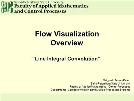 "Flow Visualization Overview ""Line Integral Convolution"" Szigyarto Tamas Peter, Saint-Petersburg State University, Faculty of Applied Mathematics – Control."