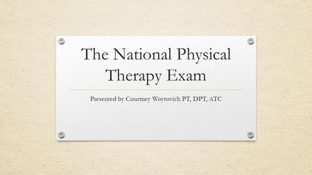 The National Physical Therapy Exam Presented by Courtney Woytovich PT, DPT, ATC.