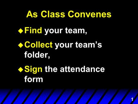 1 As Class Convenes u Find your team, u Collect your team's folder, u Sign the attendance form.