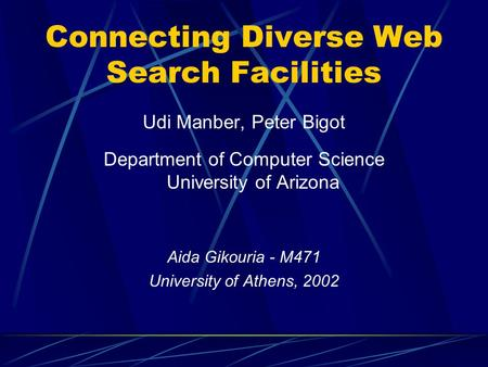 Connecting Diverse Web Search Facilities Udi Manber, Peter Bigot Department of Computer Science University of Arizona Aida Gikouria - M471 University of.