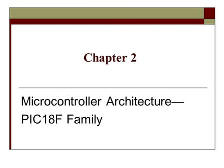 Microcontroller Architecture— PIC18F Family Chapter 2.