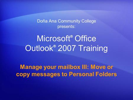 Microsoft ® Office Outlook ® 2007 Training Manage your mailbox III: Move or copy messages to Personal Folders Doña Ana Community College presents: