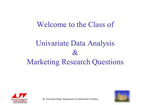 Dr. Satyendra Singh, Department of Adminstrative Studies Welcome to the Class of Univariate Data Analysis & Marketing Research Questions.