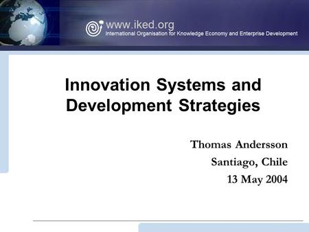 Innovation Systems and Development Strategies Thomas Andersson Santiago, Chile 13 May 2004.