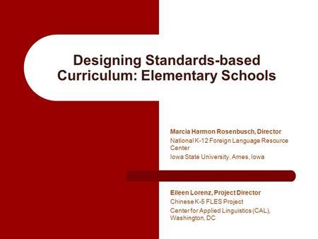 Designing Standards-based Curriculum: Elementary Schools Marcia Harmon Rosenbusch, Director National K-12 Foreign Language Resource Center Iowa State University,