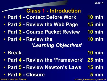 Slide 1.1 7/15/2015 12:15:18 PM © Foster U:\Class_Presentations\1_Class.PPT Class 1 - Introduction Part 1 - Contact Before Work10 min Part 2 - Review the.