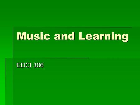 "Music and Learning EDCI 306. Music and Learning  C.M. Teacher ""catch-up"" Day  Music and Learning  Research summaries  Grant proposals  Practice Music."