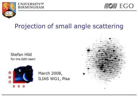 Stefan Hild For the GEO-team March 2008, ILIAS WG1, Pisa Projection of small angle scattering.
