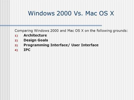 Windows 2000 Vs. Mac OS X Comparing Windows 2000 and Mac OS X on the following grounds: 1) Architecture 2) Design Goals 3) Programming Interface/ User.