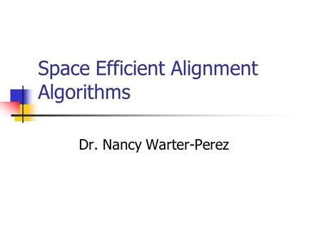 Space Efficient Alignment Algorithms Dr. Nancy Warter-Perez.