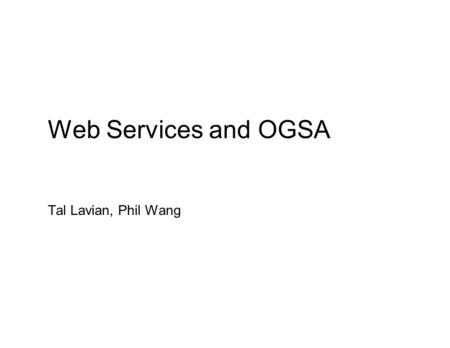 Web Services and OGSA Tal Lavian, Phil Wang. What Are Web Services? ● Conventions for program-to-program Communication ● Built on existing Web infrastructure.