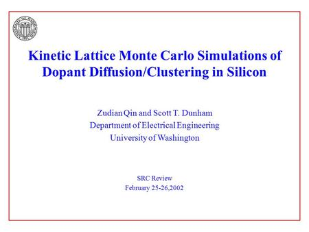 Kinetic Lattice Monte Carlo Simulations of Dopant Diffusion/Clustering in Silicon Zudian Qin and Scott T. Dunham Department of Electrical Engineering University.