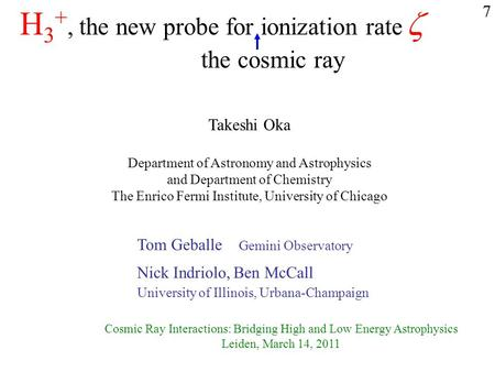 H 3 +, the new probe for ionization rate  Takeshi Oka Department of Astronomy and Astrophysics and Department of Chemistry The Enrico Fermi Institute,