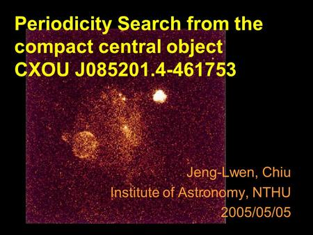 Jeng-Lwen, Chiu Institute of Astronomy, NTHU 2005/05/05 Periodicity Search from the compact central object CXOU J085201.4-461753.
