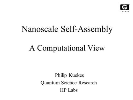 Nanoscale Self-Assembly A <strong>Computational</strong> View Philip Kuekes Quantum <strong>Science</strong> Research HP Labs.