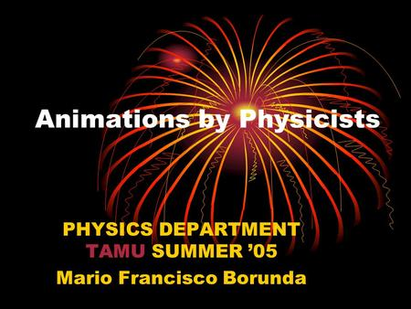 Animations by Physicists PHYSICS DEPARTMENT TAMU SUMMER '05 Mario Francisco Borunda.