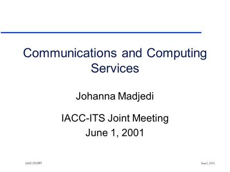 IACC-ITS.PPT June 1, 2001 Communications and Computing Services Johanna Madjedi IACC-ITS Joint Meeting June 1, 2001.