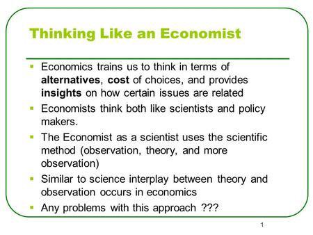 1 Thinking Like an Economist  Economics trains us to think in terms of alternatives, cost of choices, and provides insights on how certain issues are.
