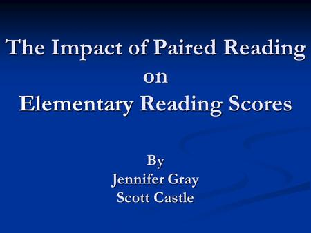 The Impact of Paired Reading on Elementary Reading Scores By Jennifer Gray Scott Castle.