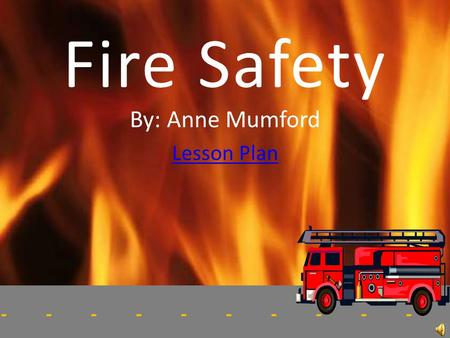 -------------------- Fire Safety By: Anne Mumford Lesson Plan.
