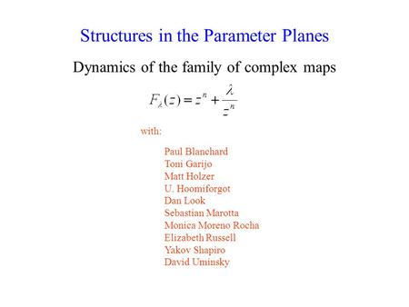 Structures in the Parameter Planes Dynamics of the family of complex maps Paul Blanchard Toni Garijo Matt Holzer U. Hoomiforgot Dan Look Sebastian Marotta.