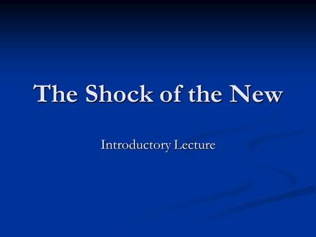 The Shock of the New Introductory Lecture. Course Introduction Organisational Matters Organisational Matters General Survey General Survey.