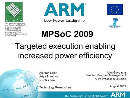 1 Targeted execution enabling increased power efficiency John Goodacre Director, Program Management ARM Processor Division August 2009 MPSoC 2009 Anirban.