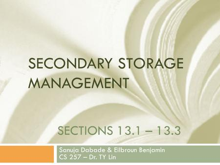 SECTIONS 13.1 – 13.3 Sanuja Dabade & Eilbroun Benjamin CS 257 – Dr. TY Lin SECONDARY STORAGE MANAGEMENT.