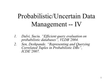 "1 Probabilistic/Uncertain Data Management -- IV 1.Dalvi, Suciu. ""Efficient query evaluation on probabilistic databases"", VLDB'2004. 2.Sen, Deshpande. ""Representing."